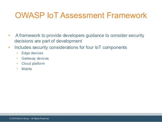 © 2018 Denim Group – All Rights Reserved OWASP IoT Assessment Framework • A framework to provide developers guidance to co...