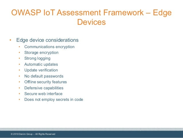 © 2018 Denim Group – All Rights Reserved OWASP IoT Assessment Framework – Edge Devices • Edge device considerations • Comm...