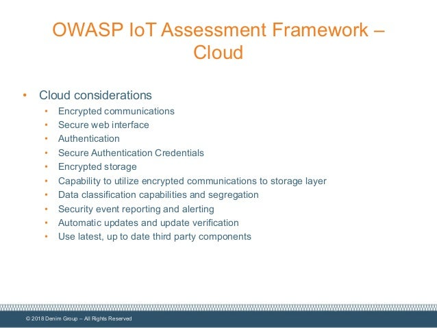 © 2018 Denim Group – All Rights Reserved OWASP IoT Assessment Framework – Cloud • Cloud considerations • Encrypted communi...