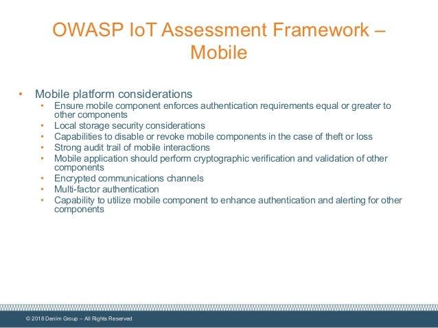© 2018 Denim Group – All Rights Reserved OWASP IoT Assessment Framework – Mobile • Mobile platform considerations • Ensure...
