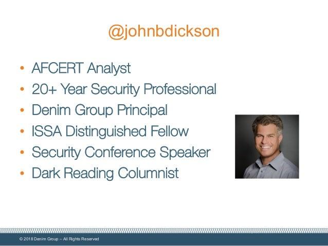 © 2018 Denim Group – All Rights Reserved @johnbdickson • AFCERT Analyst • 20+ Year Security Professional • Denim Group Pri...