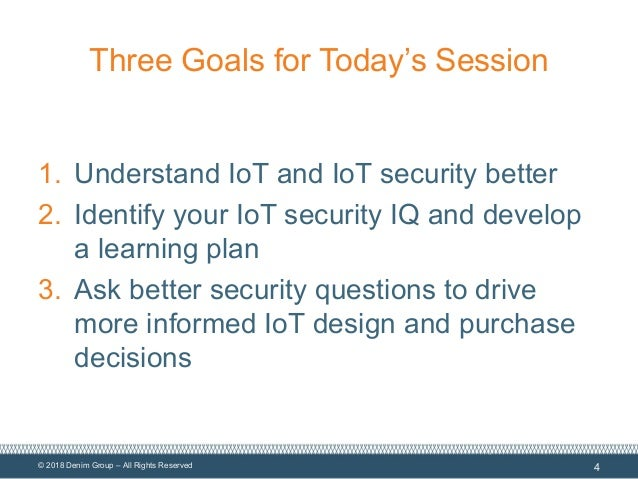 © 2018 Denim Group – All Rights Reserved Three Goals for Today's Session 1. Understand IoT and IoT security better 2. Iden...