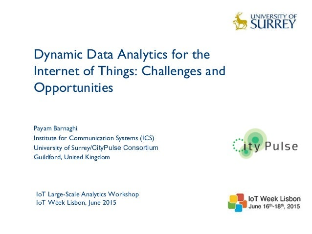 Dynamic Data Analytics for the Internet of Things: Challenges and Opportunities 1 Payam Barnaghi Institute for Communicati...