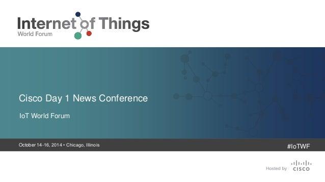 Cisco Day 1 News Conference  IoT World Forum  October 14-16, 2014 • Chicago, Illinois  #IoTWF