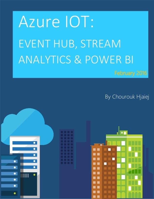 Azure IOT: EVENT HUB, STREAM ANALYTICS & POWER BI By Chourouk Hjaiej February 2016