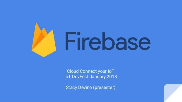 Cloud Connect your IoT IoT DevFest January 2018 Stacy Devino (presenter)