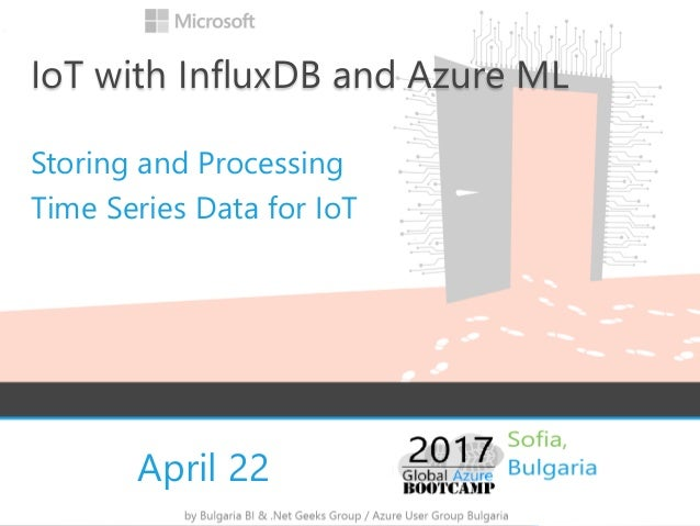 April 22 IoT with InfluxDB and Azure ML Storing and Processing Time Series Data for IoT