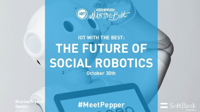 IOT WITH THE BEST: THE FUTURE OF SOCIAL ROBOTICS October 30th #MeetPepper Nicolas Rigaud @wtfirl