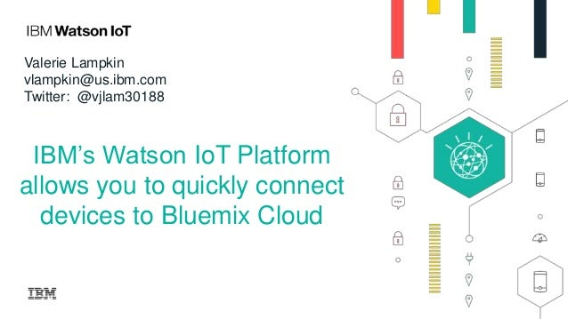IBM's Watson IoT Platform allows you to quickly connect devices to Bluemix Cloud Valerie Lampkin vlampkin@us.ibm.com Twitt...