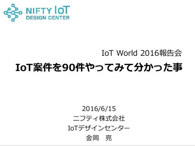 0Copyright @ NIFTY Corporation All Rights Reserved IoT案件を90件やってみて分かった事 2016/6/15 ニフティ株式会社 IoTデザインセンター 金岡 亮 IoT World 2016報...