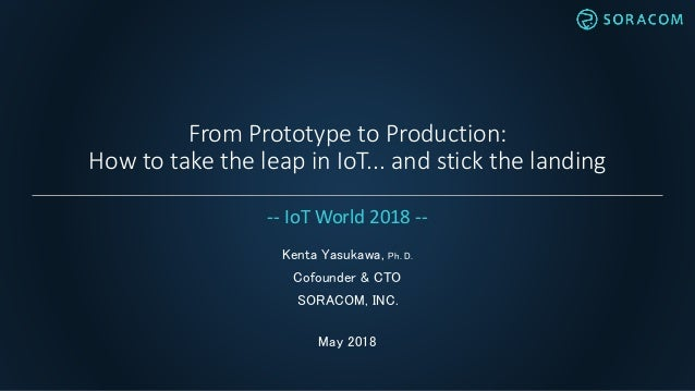 From Prototype to Production: How to take the leap in IoT... and stick the landing Kenta Yasukawa, Ph. D. Cofounder & CTO ...