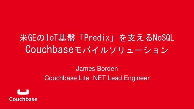 米GEのIoT基盤「Predix」を支えるNoSQL Couchbaseモバイルソリューション James Borden Couchbase Lite .NET Lead Engineer