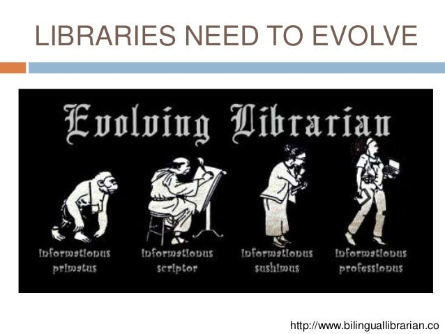 LIBRARIES NEED TO EVOLVE               http://www.bilinguallibrarian.co