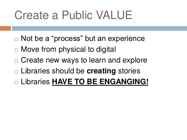 """Create a Public VALUE   Not be a """"process"""" but an experience   Move from physical to digital   Create new ways to learn..."""