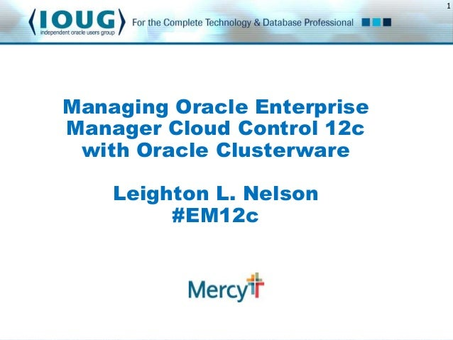 1  Managing Oracle Enterprise Manager Cloud Control 12c with Oracle Clusterware Leighton L. Nelson #EM12c