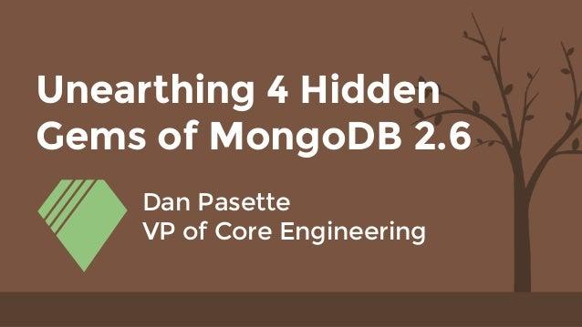 Unearthing 4 Hidden Gems of MongoDB 2.6 Dan Pasette VP of Core Engineering