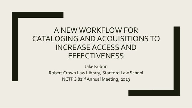 A NEWWORKFLOW FOR CATALOGING AND ACQUISITIONSTO INCREASE ACCESS AND EFFECTIVENESS Jake Kubrin Robert Crown Law Library, St...