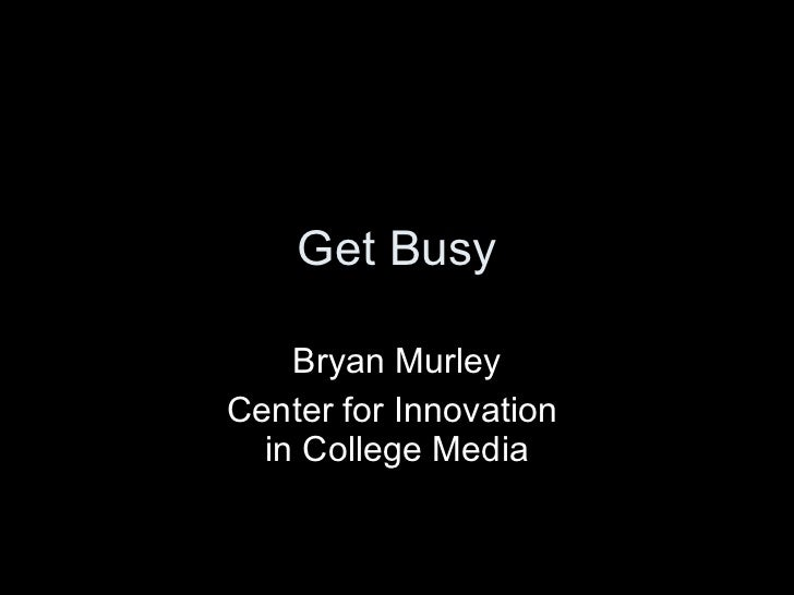 Get Busy Bryan Murley Center for Innovation  in College Media