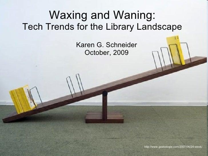 Waxing and Waning: Tech Trends for the Library Landscape Karen G. Schneider October, 2009 http://www.geekologie.com/2007/0...
