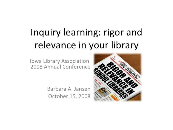 Inquiry learning: rigor and relevance in your library Iowa Library Association  2008 Annual Conference Barbara A. Jansen O...