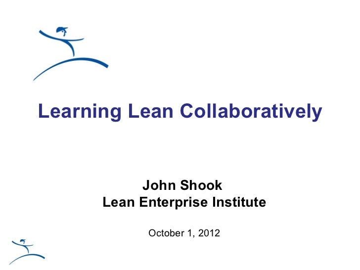 Learning Lean Collaboratively           John Shook      Lean Enterprise Institute             October 1, 2012