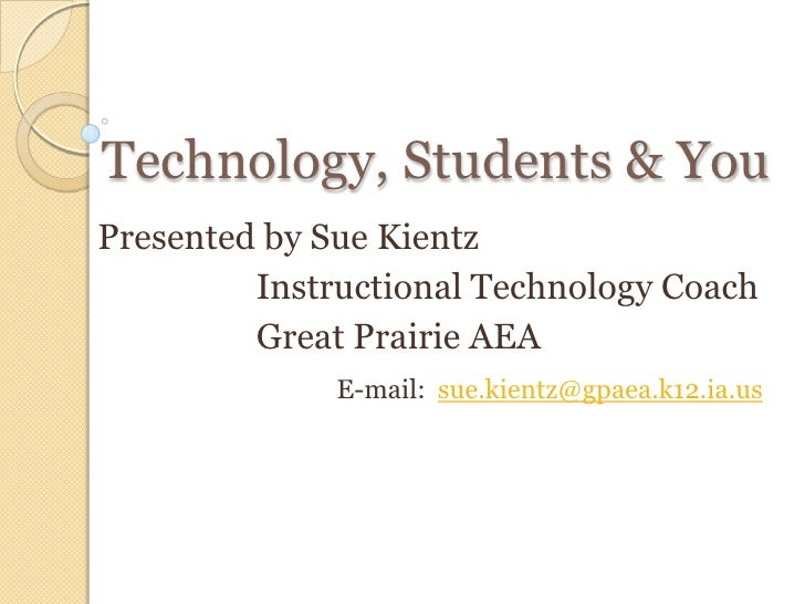 Technology, Students & You Presented by Sue Kientz Instructional Technology Coach Great Prairie AEA E-mail:  [email_address]