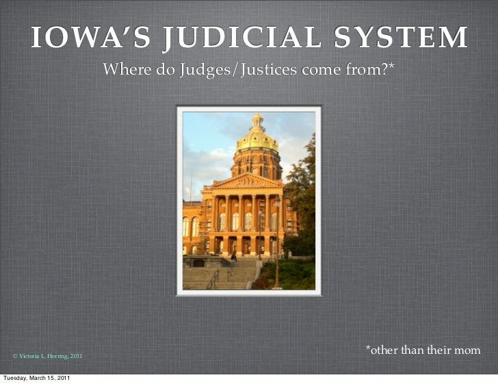 IOWA'S JUDICIAL SYSTEM                                 Where do Judges/Justices come from?*   © Victoria L. Herring, 2011 ...