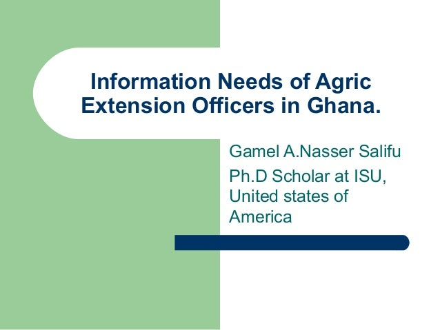 Information Needs of Agric Extension Officers in Ghana. Gamel A.Nasser Salifu Ph.D Scholar at ISU, United states of Americ...