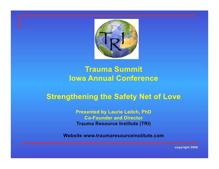 Trauma Summit       Iowa Annual Conference  Strengthening the Safety Net of Love         Presented by Laurie Leitch, PhD  ...