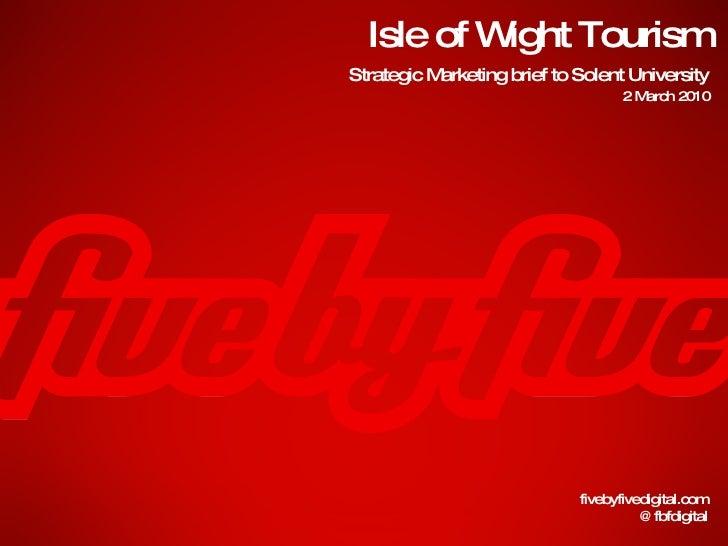 Isle of Wight Tourism fivebyfivedigital.com @fbfdigital Strategic Marketing brief to Solent University 2 March 2010