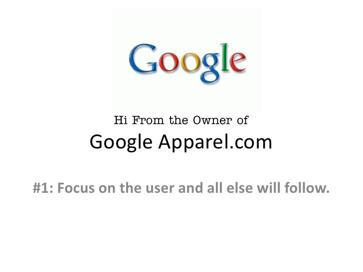 Hi From the Owner of        Google Apparel.com#1: Focus on the user and all else will follow.