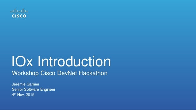 Jérémie Garnier Senior Software Engineer 4th Nov. 2015 IOx Introduction Workshop Cisco DevNet Hackathon