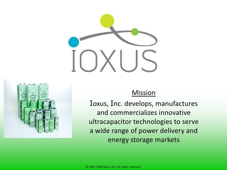 Mission<br />Ioxus, Inc. develops, manufactures and commercializes innovative ultracapacitor technologies to serve a wide ...
