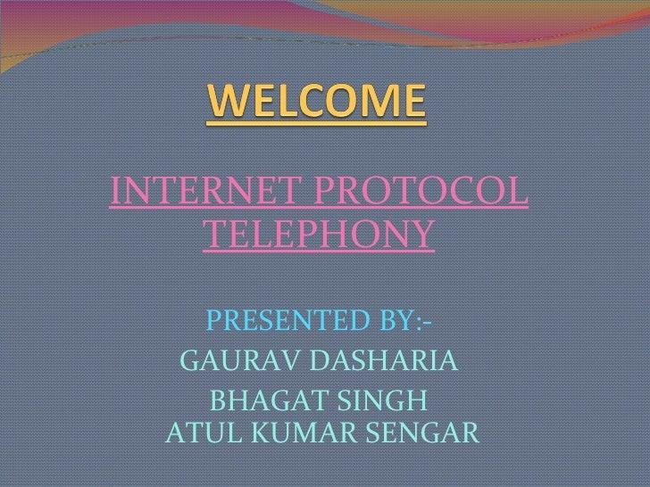 INTERNET PROTOCOL TELEPHONY PRESENTED BY:- GAURAV DASHARIA BHAGAT SINGH  ATUL KUMAR SENGAR