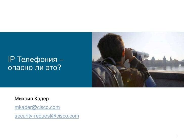 IP Телефония – опасно ли это?<br />Михаил Кадер<br />mkader@cisco.com<br />security-request@cisco.com<br />