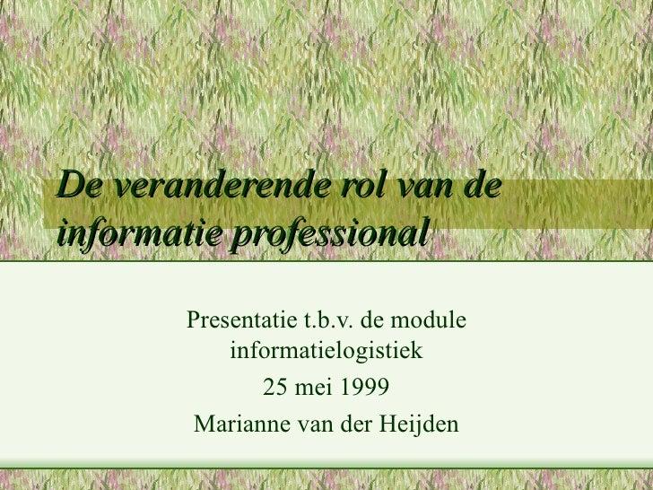 De veranderende rol van de informatie professional Presentatie t.b.v. de module informatielogistiek 25 mei 1999 Marianne v...