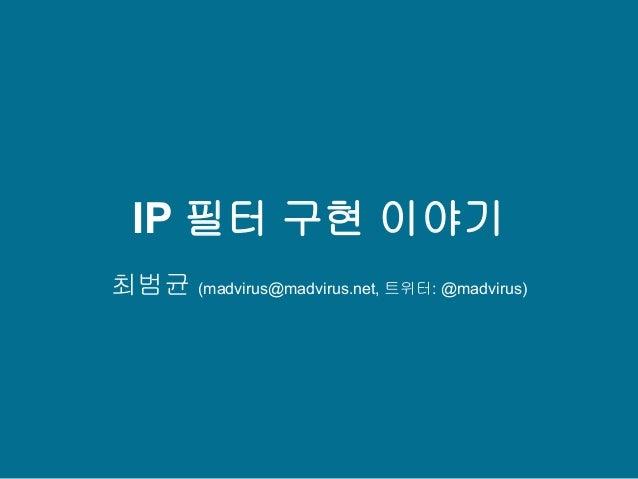 IP 필터 구현 이야기 최범균 (madvirus@madvirus.net, 트위터: @madvirus)