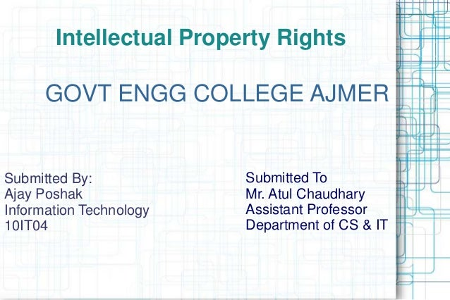 Intellectual Property Rights GOVT ENGG COLLEGE AJMER Submitted To Mr. Atul Chaudhary Assistant Professor Department of CS ...