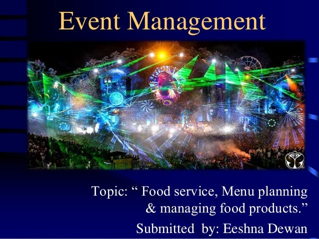 """Event Management Topic: """" Food service, Menu planning & managing food products."""" Submitted by: Eeshna Dewan1"""