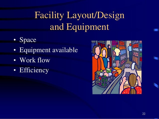 Facility Layout/Design and Equipment • Space • Equipment available • Work flow • Efficiency 22