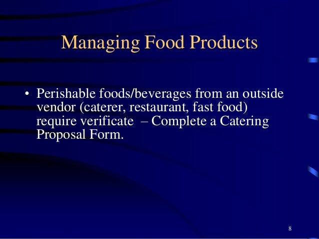Managing Food Products • Perishable foods/beverages from an outside vendor (caterer, restaurant, fast food) require verifi...