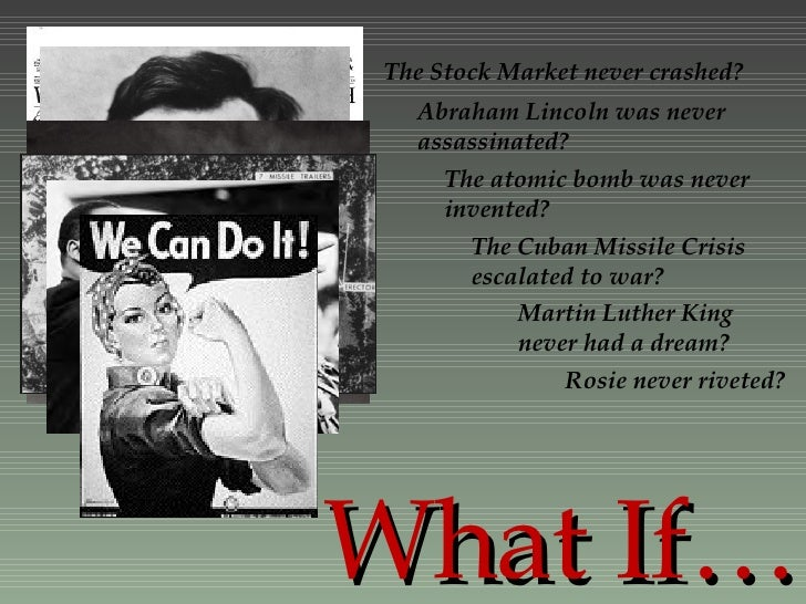 What If… The Stock Market never crashed? Abraham Lincoln was never assassinated? The atomic bomb was never invented? The C...
