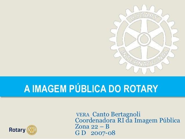 A IMAGEM PÚBLICA DO ROTARY VERA Canto Bertagnoli Coordenadora RI da Imagem Pública Zona 22 – B G D 2007-08