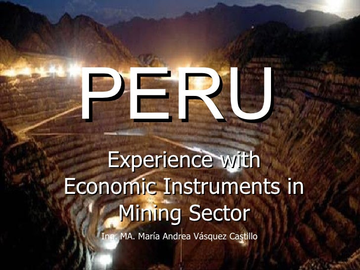 PERU Experience with Economic Instruments in Mining Sector Ing. MA. María Andrea Vásquez Castillo