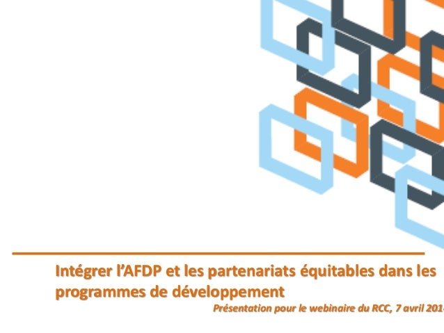 Intégrer l'AFDP et les partenariats équitables dans les programmes de développement Présentation pour le webinaire du RCC,...