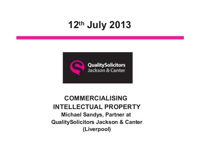 12th July 2013 COMMERCIALISING INTELLECTUAL PROPERTY Michael Sandys, Partner at QualitySolicitors Jackson & Canter (Liverp...