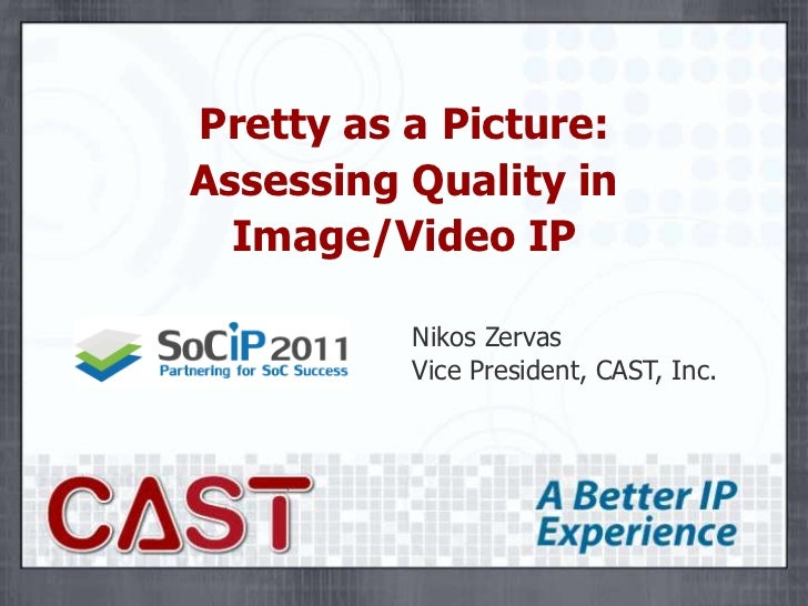 Pretty as a Picture:Assessing Quality inImage/Video IP<br />Nikos ZervasVice President, CAST, Inc.<br />