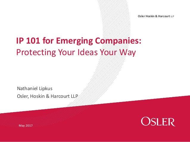 Osler Hoskin & Harcourt LLP Nathaniel Lipkus Osler, Hoskin & Harcourt LLP IP 101 for Emerging Companies: Protecting Your I...