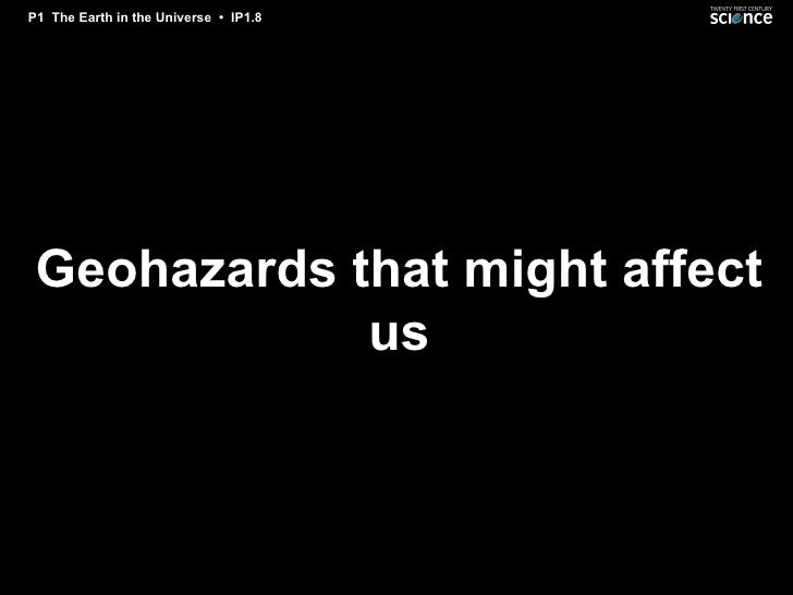 P1 The Earth in the Universe • IP1.8      Geohazards that might affect              us