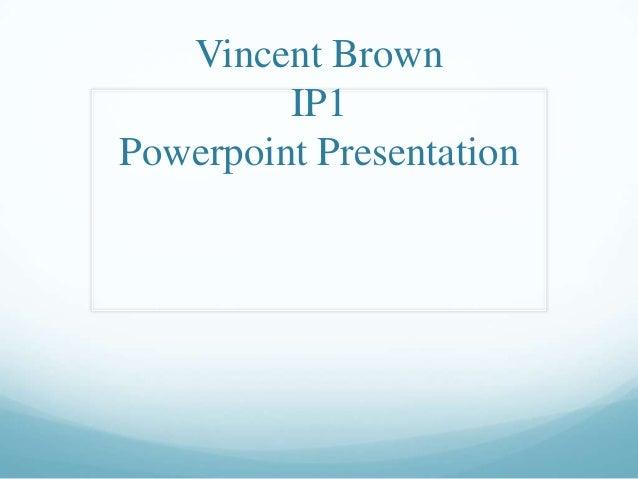 Vincent Brown IP1 Powerpoint Presentation